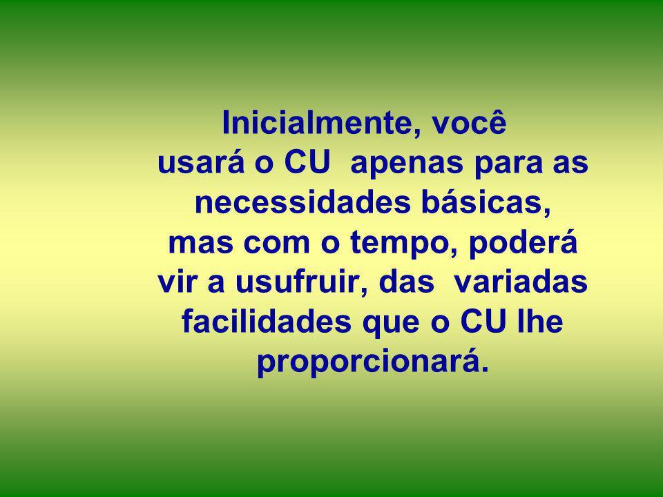 Inicialmente, você usará o CU apenas para as necessidades básicas, mas com o tempo, poderá vir a usufruir, das variadas facilidades que o CU lhe propo