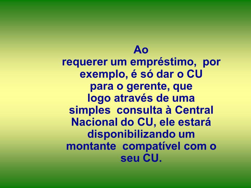 Ao requerer um empréstimo, por exemplo, é só dar o CU para o gerente, que logo através de uma simples consulta à Central Nacional do CU, ele estará disponibilizando um montante compatível com o seu CU.