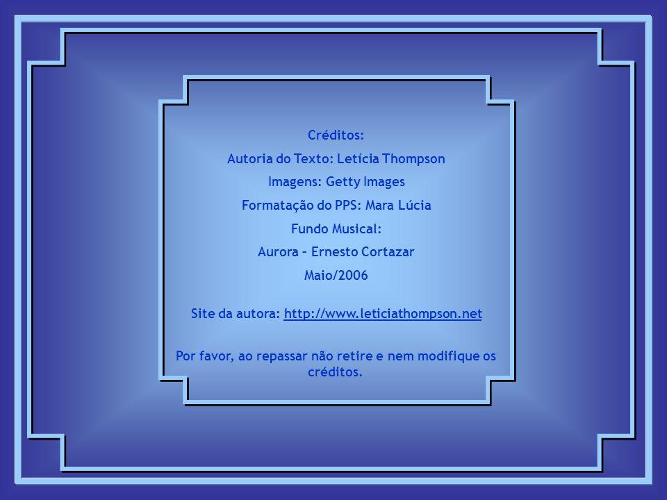 Créditos: Autoria do Texto: Letícia Thompson Imagens: Getty Images Formatação do PPS: Mara Lúcia Fundo Musical: Aurora – Ernesto Cortazar Maio/2006 Site da autora: http://www.leticiathompson.nethttp://www.leticiathompson.net Por favor, ao repassar não retire e nem modifique os créditos.
