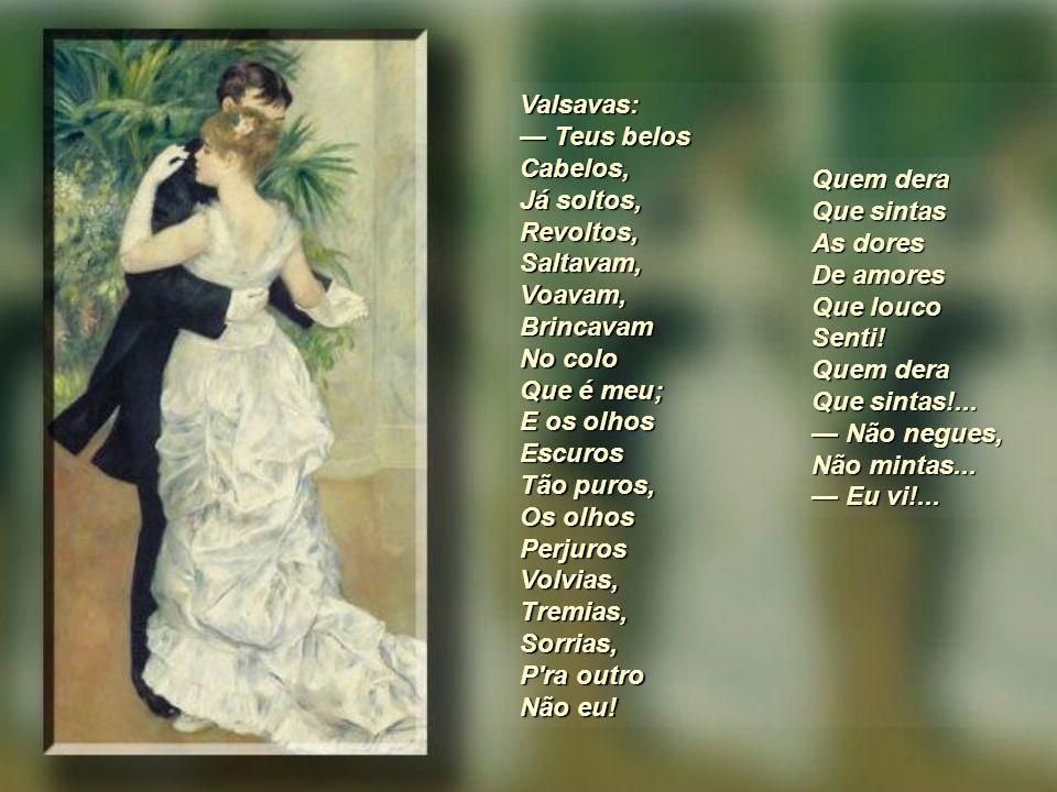 Tu, ontem, Na dança Que cansa, Voavas Co'as faces Em rosas Formosas De vivo, Lascivo Carmim; Na valsa Tão falsa, Corrias, Fugias, Ardente, Contente, T