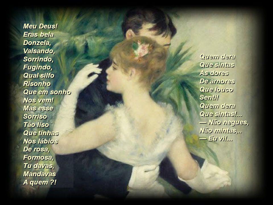 Valsavas: Teus belos Cabelos, Já soltos, Revoltos, Saltavam, Voavam, Brincavam No colo Que é meu; E os olhos Escuros Tão puros, Os olhos Perjuros Volvias, Tremias, Sorrias, P ra outro Não eu.