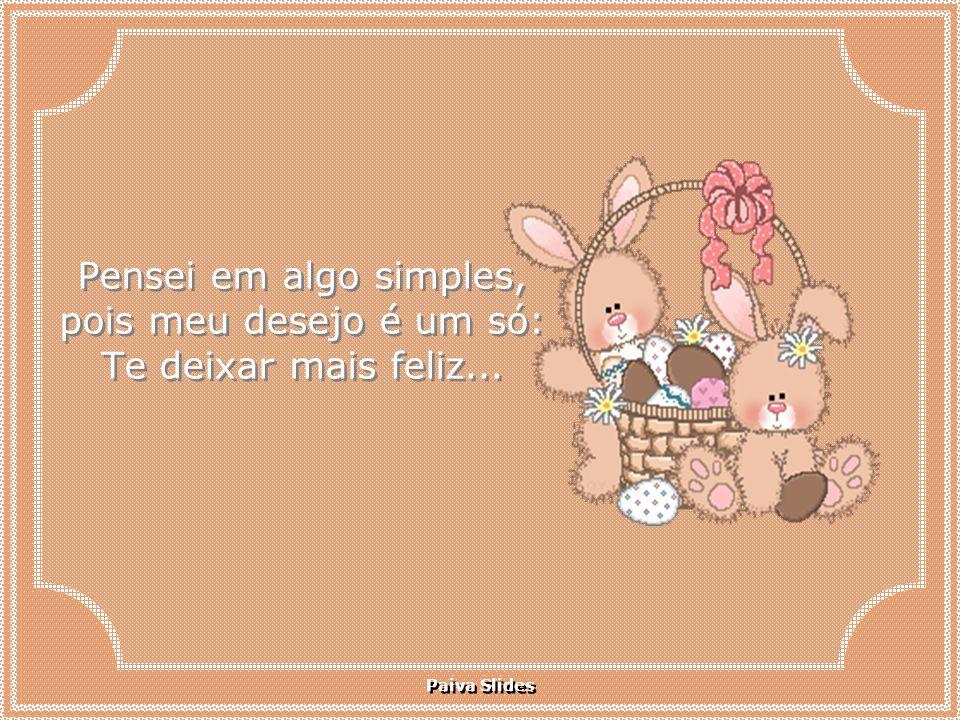 Paiva Slides Pensei em algo simples, pois meu desejo é um só: Te deixar mais feliz...