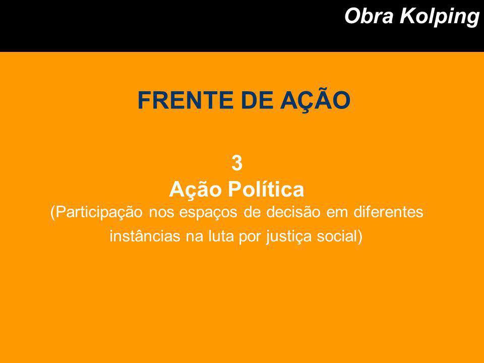 3 Ação Política (Participação nos espaços de decisão em diferentes instâncias na luta por justiça social) Obra Kolping FRENTE DE AÇÃO