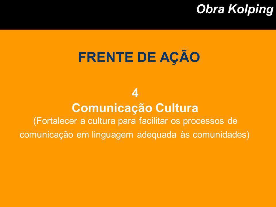 4 Comunicação Cultura (Fortalecer a cultura para facilitar os processos de comunicação em linguagem adequada às comunidades) Obra Kolping FRENTE DE AÇ