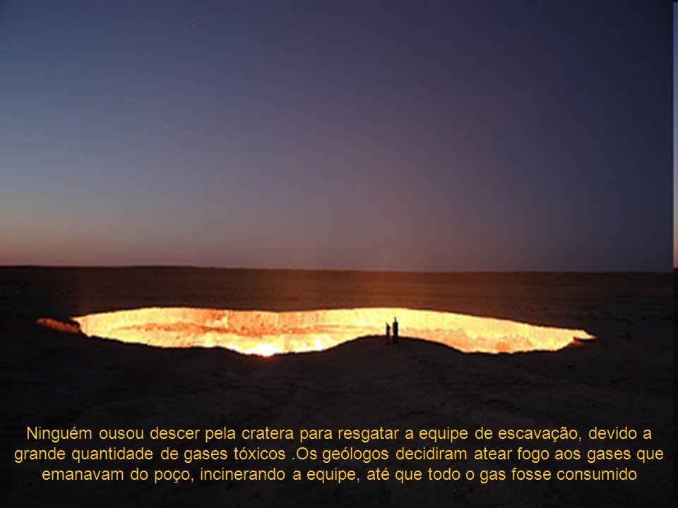 Ninguém ousou descer pela cratera para resgatar a equipe de escavação, devido a grande quantidade de gases tóxicos.Os geólogos decidiram atear fogo aos gases que emanavam do poço, incinerando a equipe, até que todo o gas fosse consumido