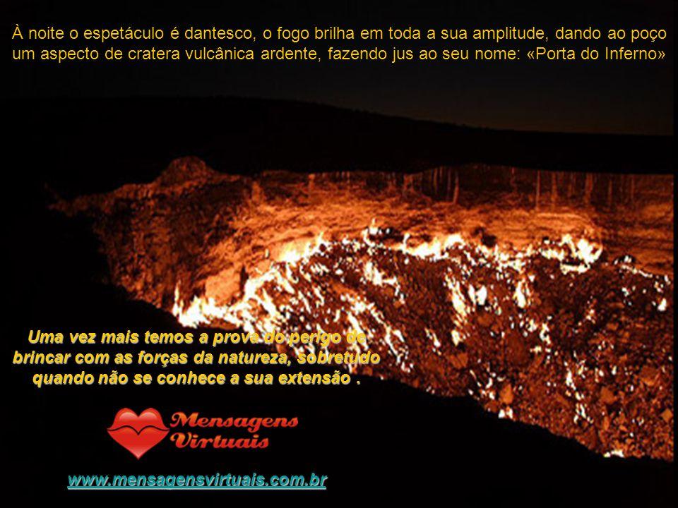 À noite o espetáculo é dantesco, o fogo brilha em toda a sua amplitude, dando ao poço um aspecto de cratera vulcânica ardente, fazendo jus ao seu nome: «Porta do Inferno» Uma vez mais temos a prova do perigo de brincar com as forças da natureza, sobretudo quando não se conhece a sua extensão.