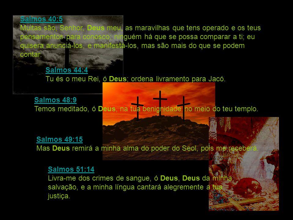Salmos 40:5 Salmos 40:5 Muitas são, Senhor, Deus meu, as maravilhas que tens operado e os teus pensamentos para conosco; ninguém há que se possa compa