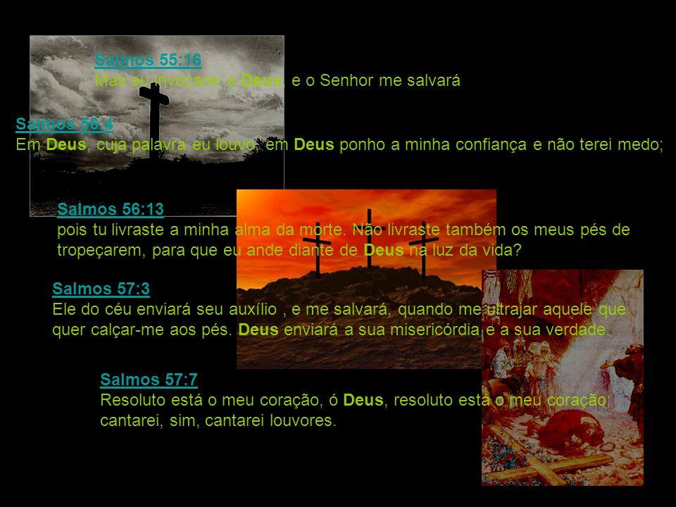 Salmos 55:16 Salmos 55:16 Mas eu invocarei a Deus, e o Senhor me salvará. Salmos 56:4 Salmos 56:4 Em Deus, cuja palavra eu louvo, em Deus ponho a minh