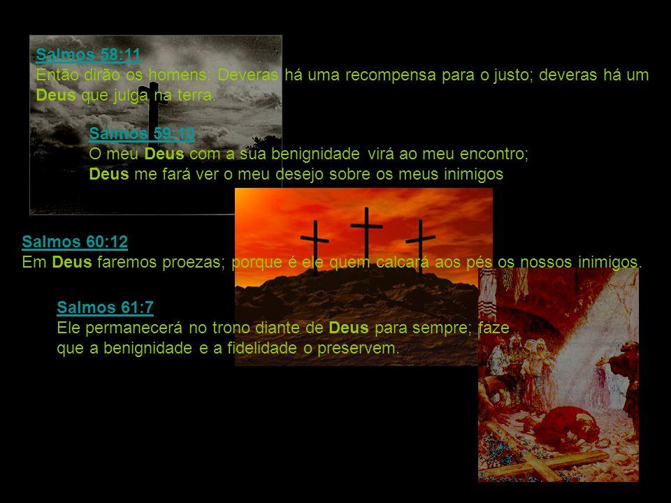 Salmos 58:11 Salmos 58:11 Então dirão os homens: Deveras há uma recompensa para o justo; deveras há um Deus que julga na terra. Salmos 59:10 Salmos 59