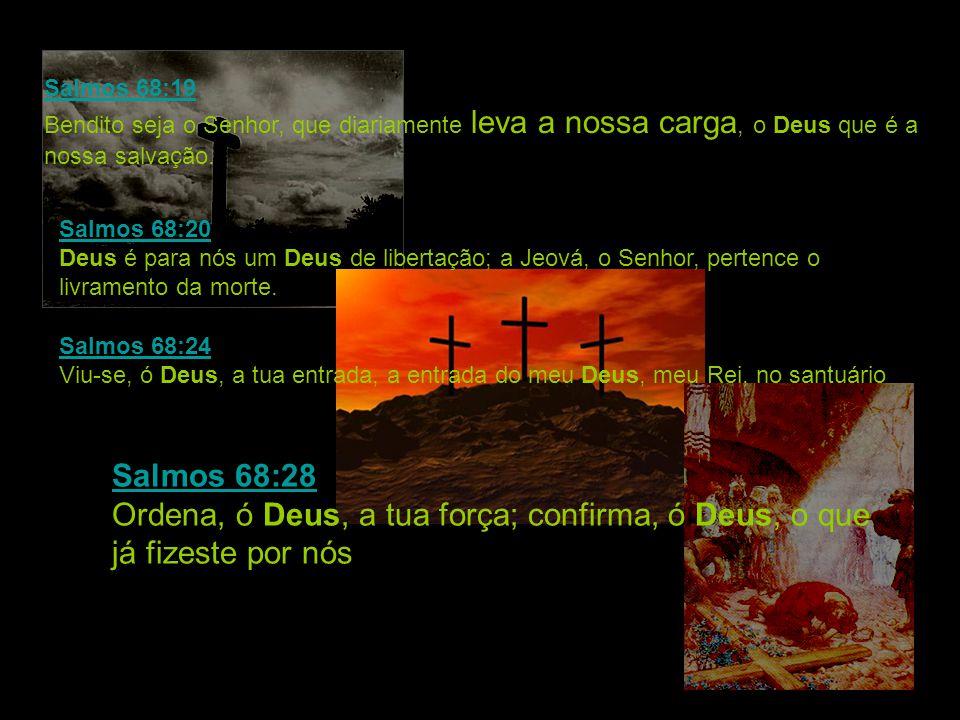 Salmos 68:19 Salmos 68:19 Bendito seja o Senhor, que diariamente leva a nossa carga, o Deus que é a nossa salvação. Salmos 68:20 Salmos 68:20 Deus é p