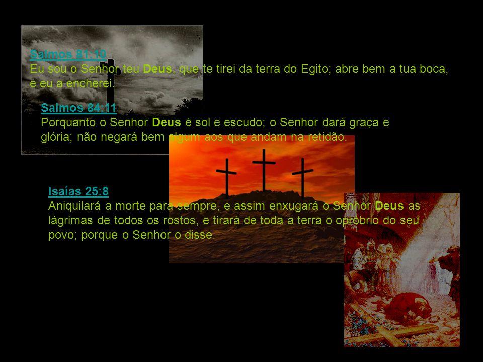 Salmos 81:10 Salmos 81:10 Eu sou o Senhor teu Deus, que te tirei da terra do Egito; abre bem a tua boca, e eu a encherei. Salmos 84:11 Salmos 84:11 Po
