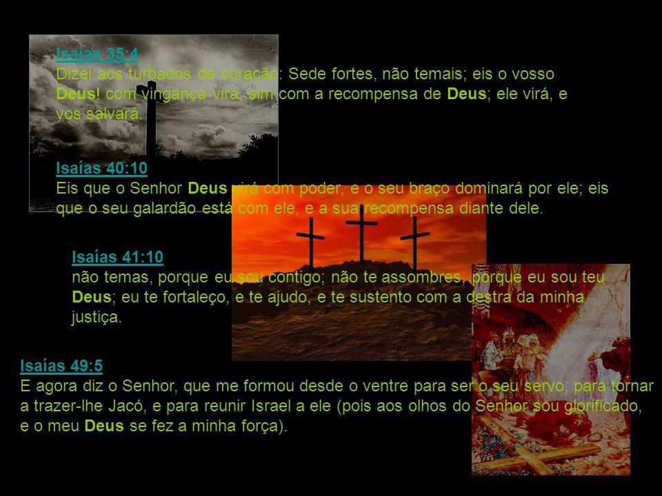 Isaías 35:4 Isaías 35:4 Dizei aos turbados de coração: Sede fortes, não temais; eis o vosso Deus! com vingança virá, sim com a recompensa de Deus; ele