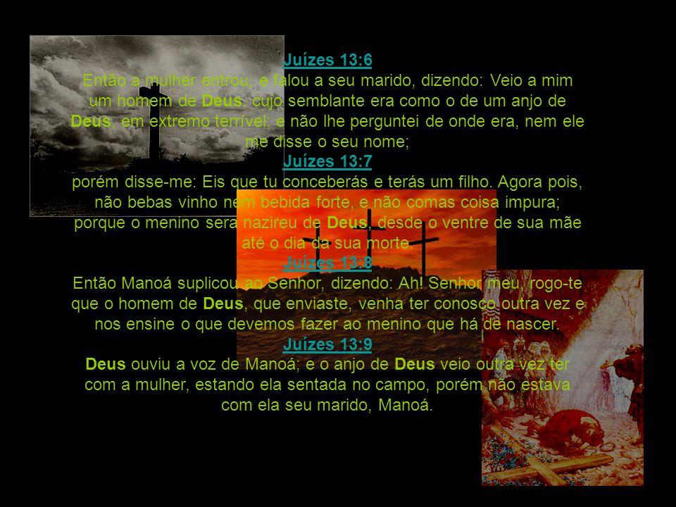 Juízes 13:6 Juízes 13:6 Então a mulher entrou, e falou a seu marido, dizendo: Veio a mim um homem de Deus, cujo semblante era como o de um anjo de Deu