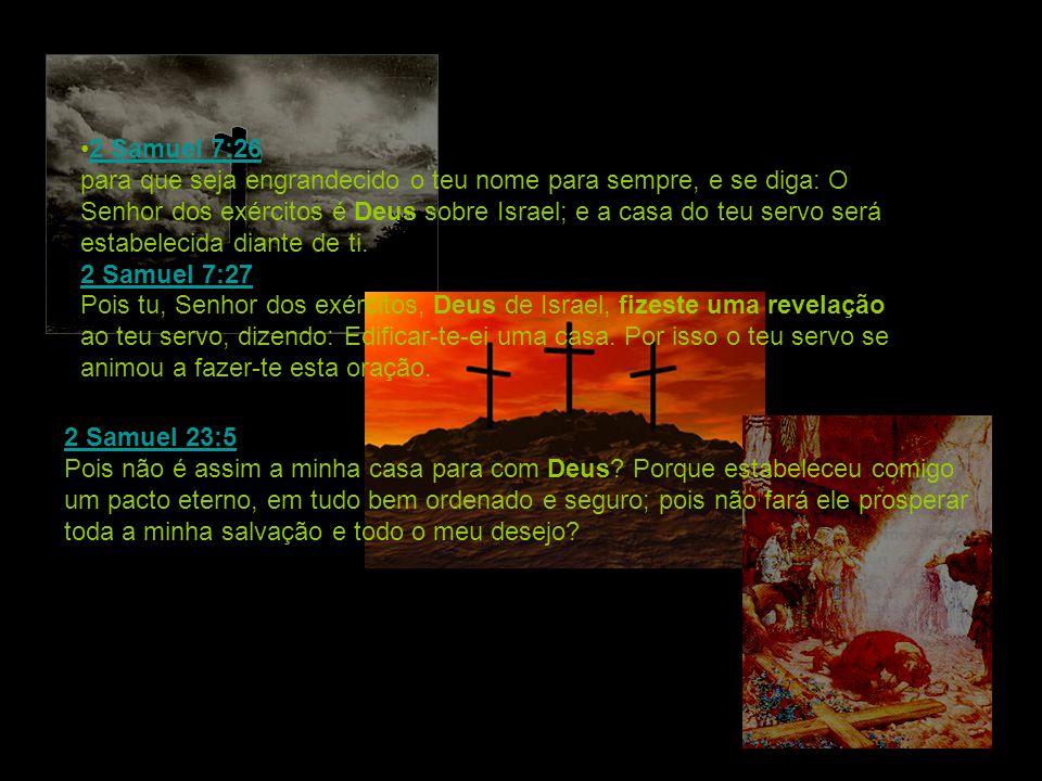 2 Samuel 7:26 para que seja engrandecido o teu nome para sempre, e se diga: O Senhor dos exércitos é Deus sobre Israel; e a casa do teu servo será est