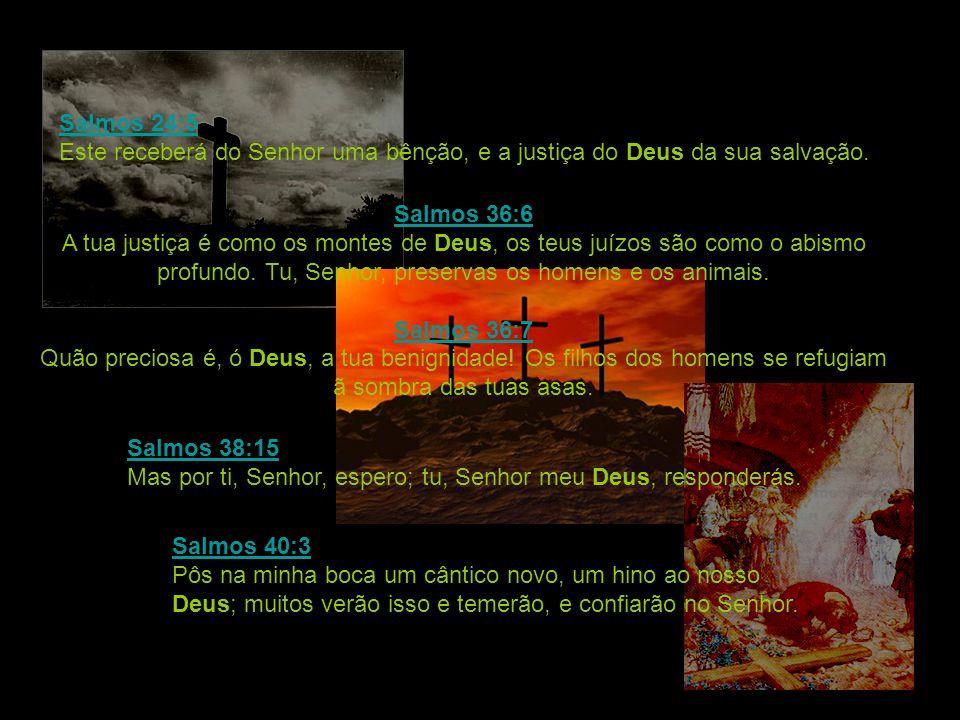 Salmos 24:5 Salmos 24:5 Este receberá do Senhor uma bênção, e a justiça do Deus da sua salvação. Salmos 36:6 Salmos 36:6 A tua justiça é como os monte