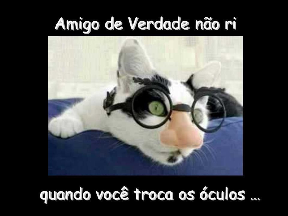 Amigo de Verdade não ri quando você troca os óculos … quando você troca os óculos …