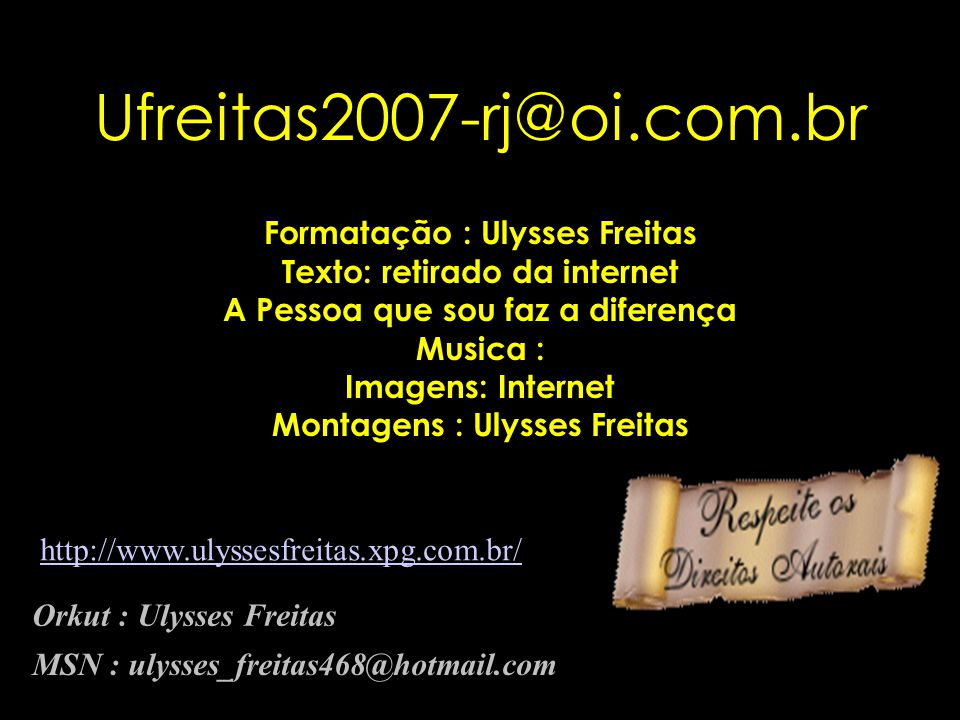 Ufreitas2007-rj@oi.com.br Formatação : Ulysses Freitas Texto: retirado da internet A Pessoa que sou faz a diferença Musica : Imagens: Internet Montagens : Ulysses Freitas Orkut : Ulysses Freitas MSN : ulysses_freitas468@hotmail.com http://www.ulyssesfreitas.xpg.com.br/