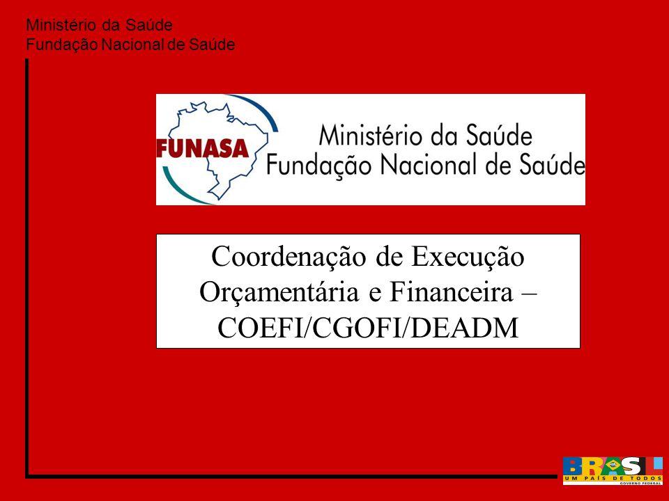 Ministério da Saúde Fundação Nacional de Saúde Coordenação de Execução Orçamentária e Financeira – COEFI/CGOFI/DEADM