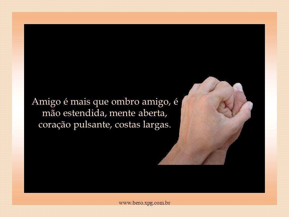Amigo é quem te dá um pedacinho do chão, quando é de terra firme que você precisa, ou um pedacinho do céu, se é o sonho que te faz falta. www.bero.xpg