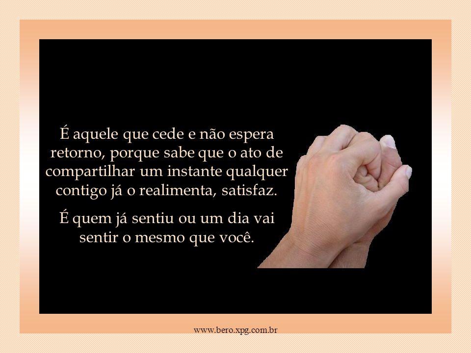 É quem tentou e fez, e não tem o egoísmo de não querer compartilhar o que aprendeu. www.bero.xpg.com.br