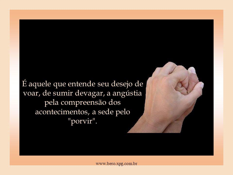 É a compreensão para o seu cansaço e a insatisfação para a sua reticência. www.bero.xpg.com.br