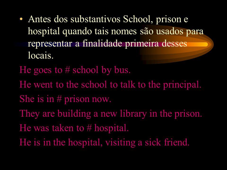 Antes dos substantivos School, prison e hospital quando tais nomes são usados para representar a finalidade primeira desses locais.