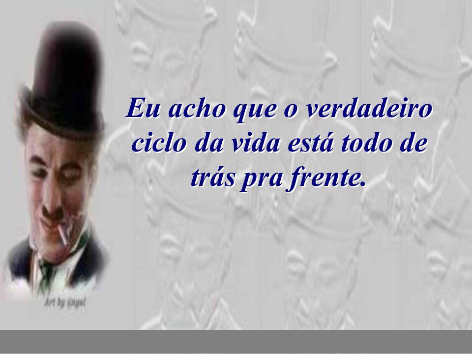 nilsonhussar@yahoo.com.br Eu acho que o verdadeiro ciclo da vida está todo de trás pra frente.