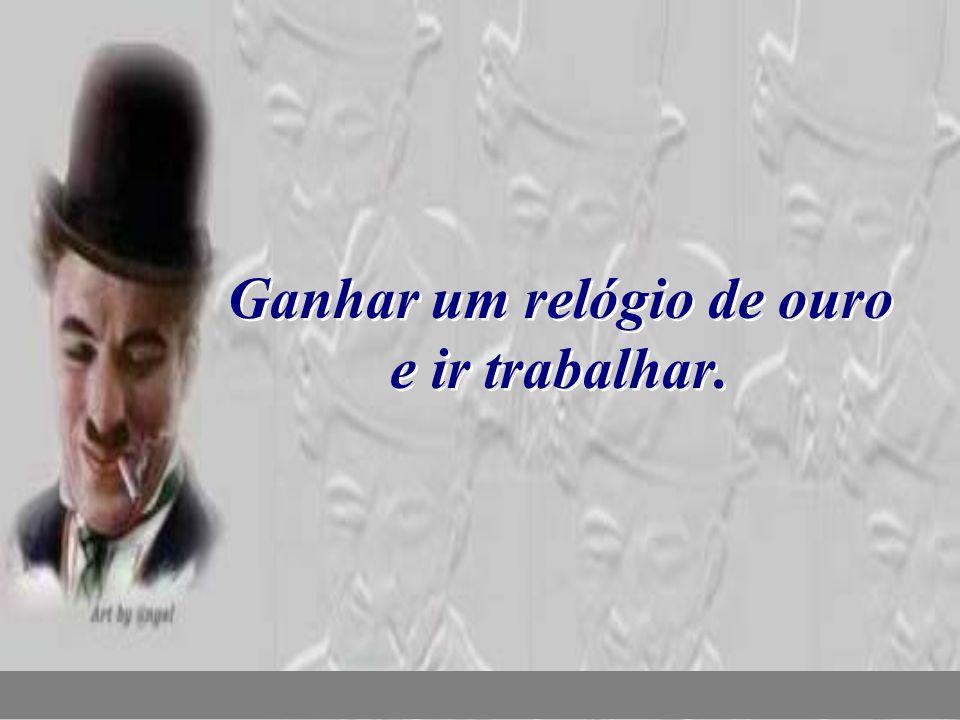 nilsonhussar@yahoo.com.br Ganhar um relógio de ouro e ir trabalhar.