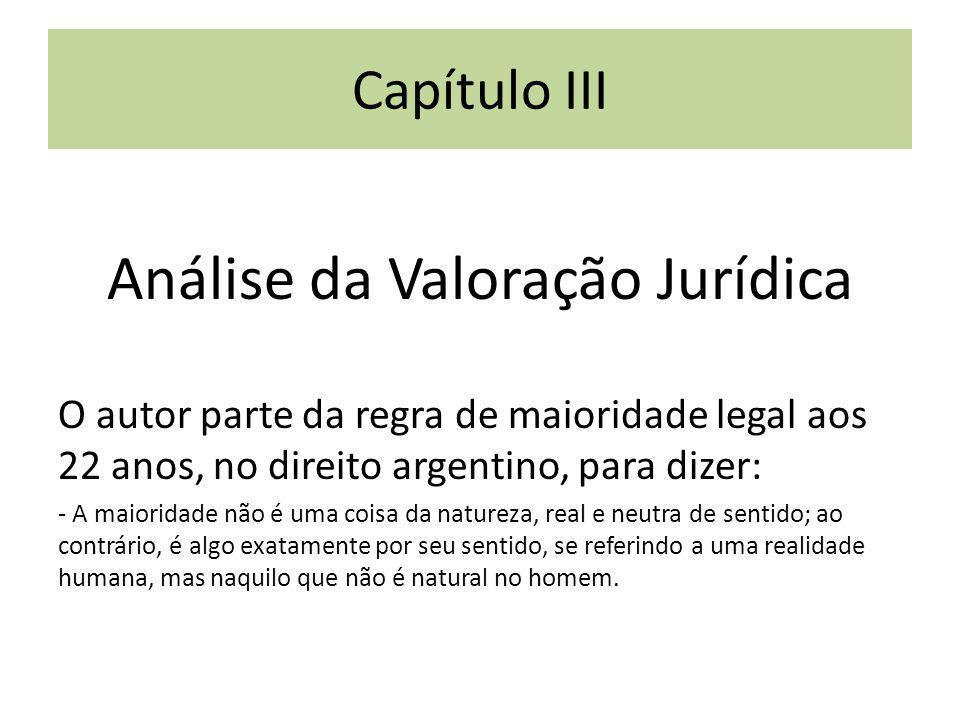 Capítulo III Análise da Valoração Jurídica O autor parte da regra de maioridade legal aos 22 anos, no direito argentino, para dizer: - A maioridade nã