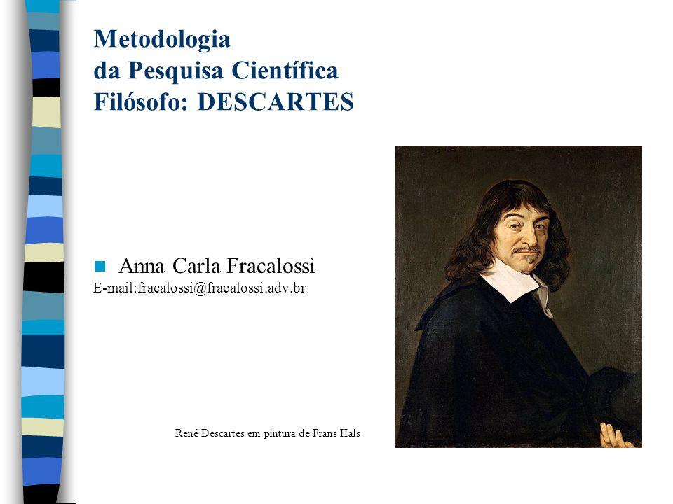 Metodologia da Pesquisa Científica Filósofo: DESCARTES Anna Carla Fracalossi E-mail:fracalossi@fracalossi.adv.br René Descartes em pintura de Frans Ha