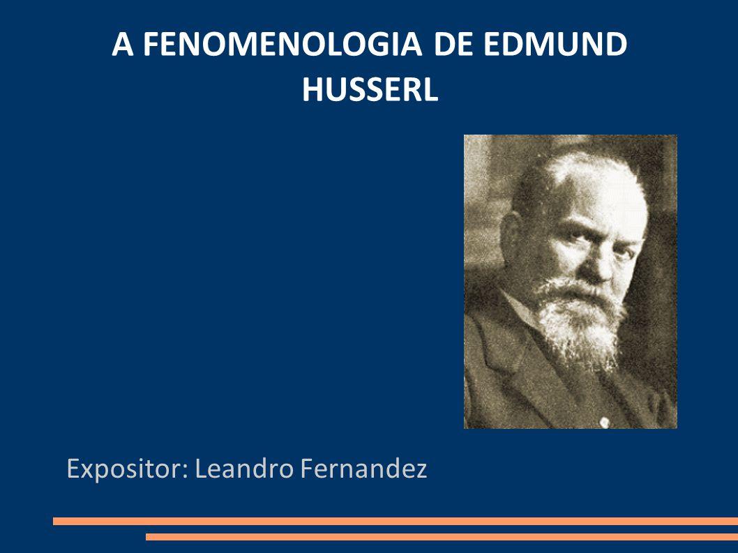 A FENOMENOLOGIA DE EDMUND HUSSERL Expositor: Leandro Fernandez