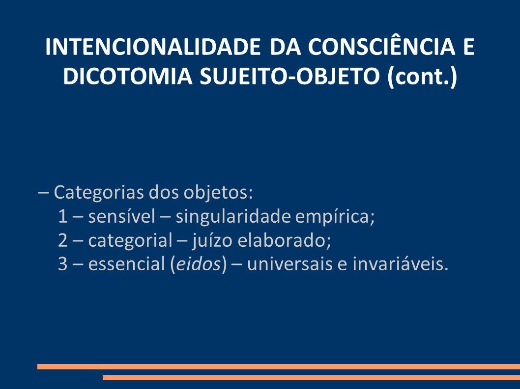 INTENCIONALIDADE DA CONSCIÊNCIA E DICOTOMIA SUJEITO-OBJETO (cont.) – Categorias dos objetos: 1 – sensível – singularidade empírica; 2 – categorial – juízo elaborado; 3 – essencial (eidos) – universais e invariáveis.