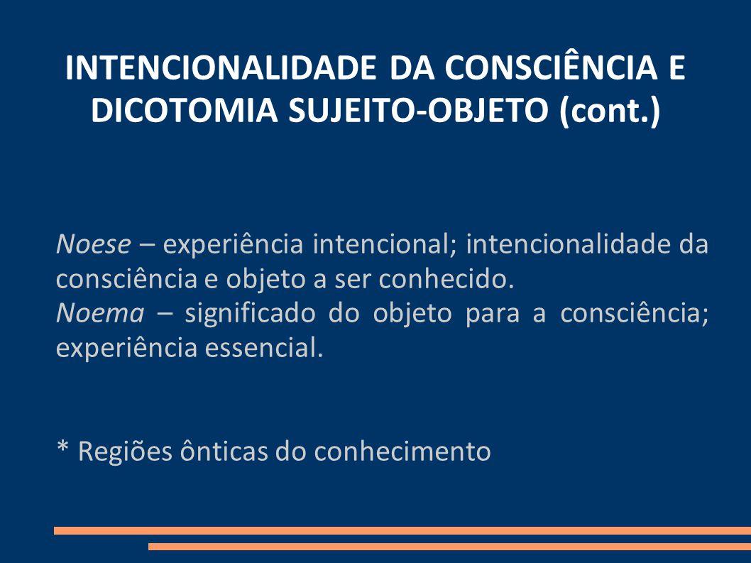 INTENCIONALIDADE DA CONSCIÊNCIA E DICOTOMIA SUJEITO-OBJETO (cont.) Noese – experiência intencional; intencionalidade da consciência e objeto a ser conhecido.