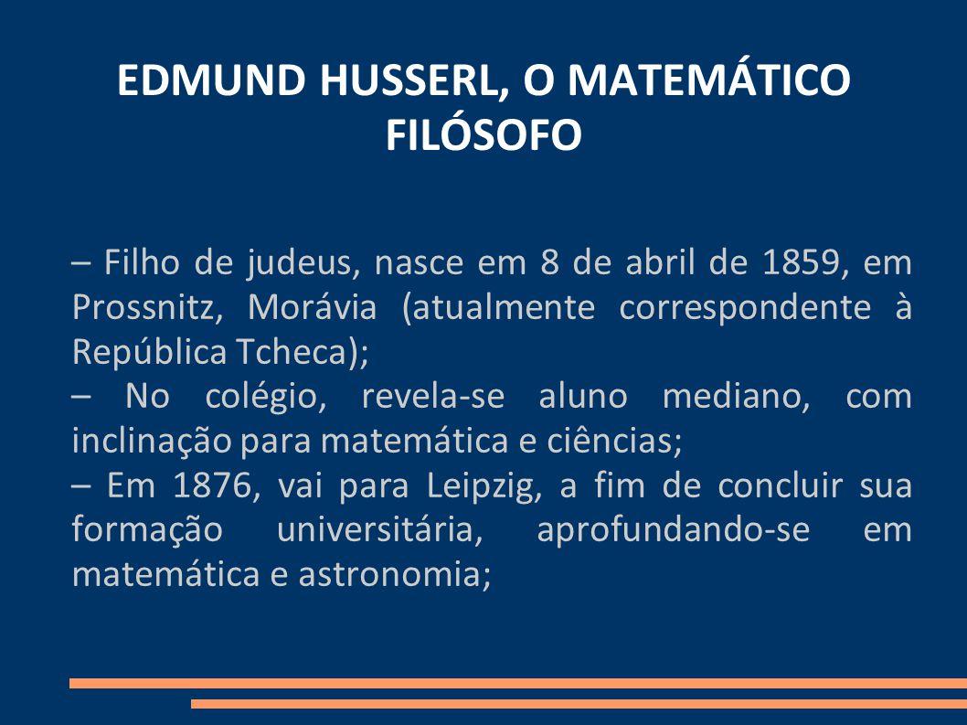 EDMUND HUSSERL, O MATEMÁTICO FILÓSOFO – Filho de judeus, nasce em 8 de abril de 1859, em Prossnitz, Morávia (atualmente correspondente à República Tcheca); – No colégio, revela-se aluno mediano, com inclinação para matemática e ciências; – Em 1876, vai para Leipzig, a fim de concluir sua formação universitária, aprofundando-se em matemática e astronomia;