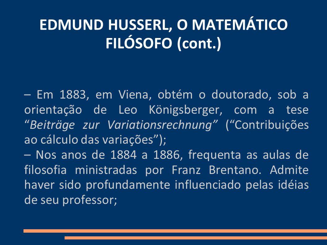 EDMUND HUSSERL, O MATEMÁTICO FILÓSOFO (cont.) – Em 1883, em Viena, obtém o doutorado, sob a orientação de Leo Königsberger, com a teseBeiträge zur Variationsrechnung (Contribuições ao cálculo das variações); – Nos anos de 1884 a 1886, frequenta as aulas de filosofia ministradas por Franz Brentano.