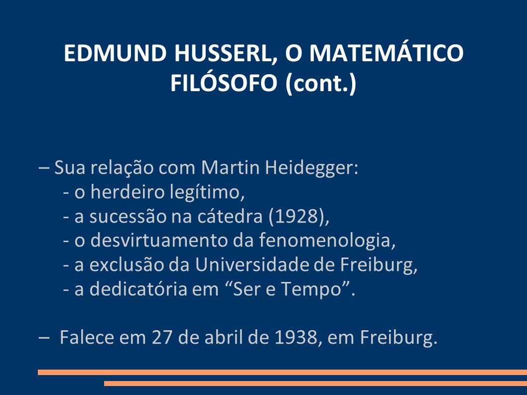 EDMUND HUSSERL, O MATEMÁTICO FILÓSOFO (cont.) – Sua relação com Martin Heidegger: - o herdeiro legítimo, - a sucessão na cátedra (1928), - o desvirtuamento da fenomenologia, - a exclusão da Universidade de Freiburg, - a dedicatória em Ser e Tempo.
