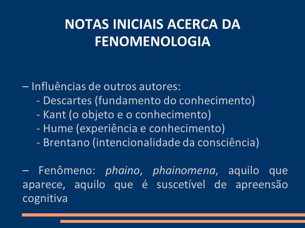 NOTAS INICIAIS ACERCA DA FENOMENOLOGIA – Influências de outros autores: - Descartes (fundamento do conhecimento) - Kant (o objeto e o conhecimento) - Hume (experiência e conhecimento) - Brentano (intencionalidade da consciência) – Fenômeno: phaino, phainomena, aquilo que aparece, aquilo que é suscetível de apreensão cognitiva