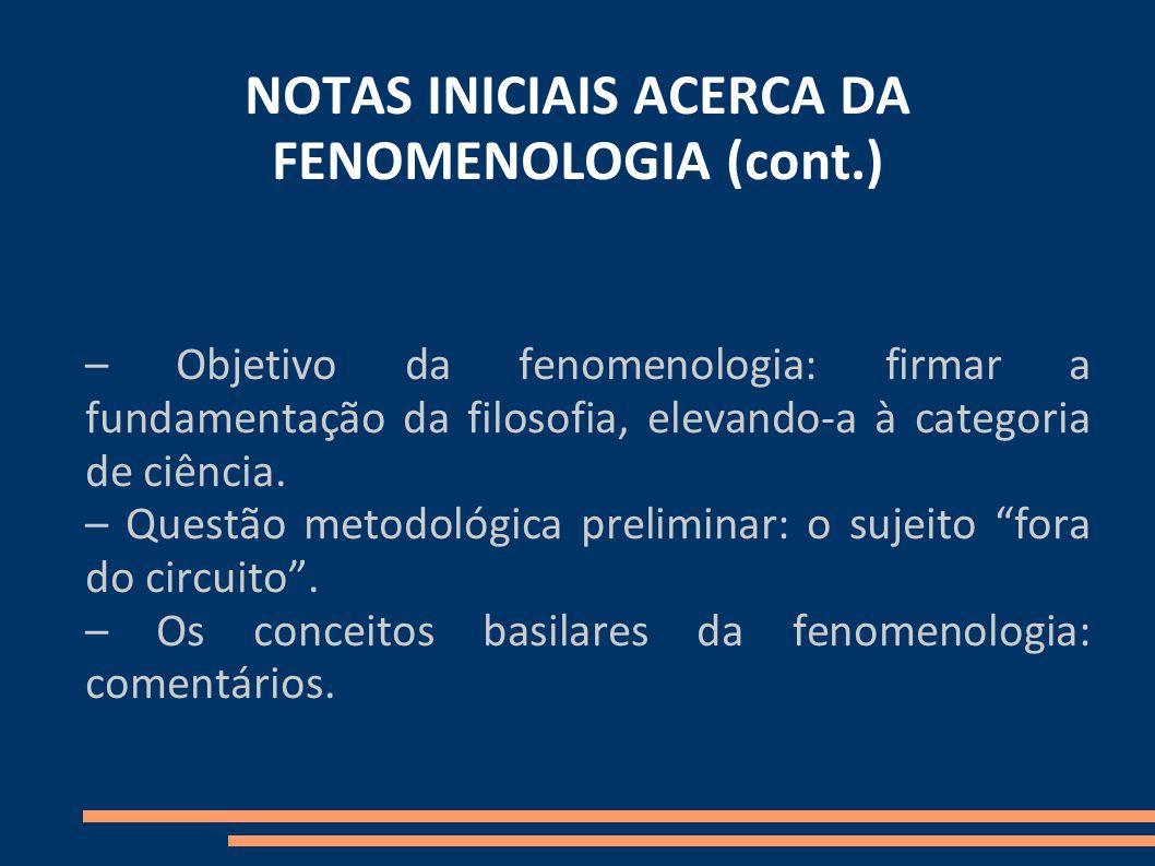 NOTAS INICIAIS ACERCA DA FENOMENOLOGIA (cont.) – Objetivo da fenomenologia: firmar a fundamentação da filosofia, elevando-a à categoria de ciência.