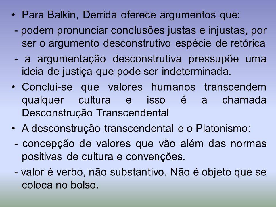 Para Balkin, Derrida oferece argumentos que: - podem pronunciar conclusões justas e injustas, por ser o argumento desconstrutivo espécie de retórica - a argumentação desconstrutiva pressupõe uma ideia de justiça que pode ser indeterminada.
