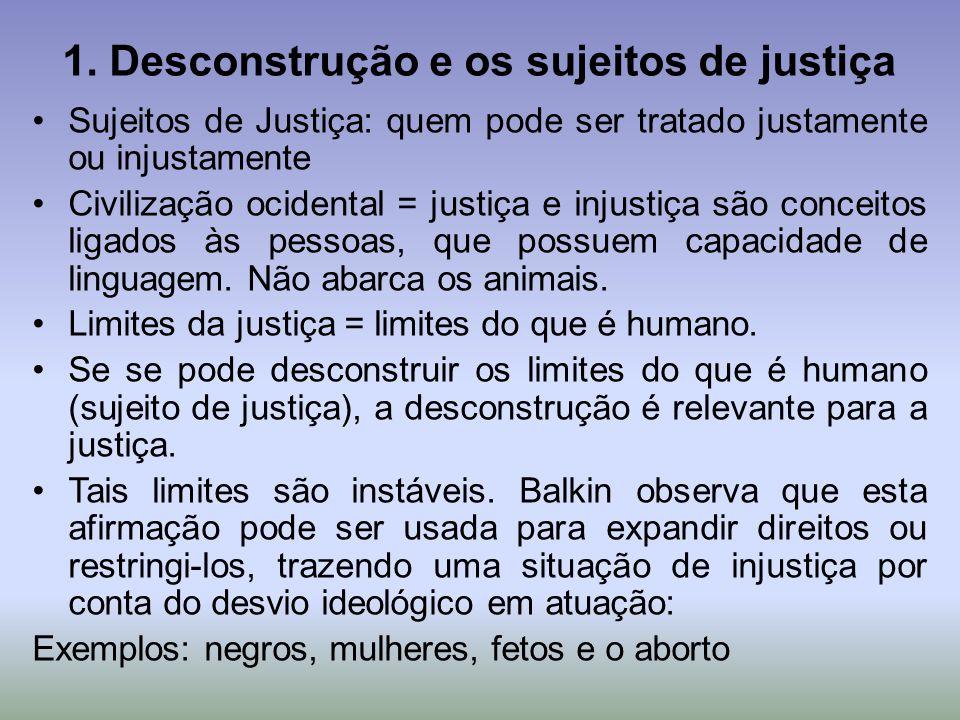 1. Desconstrução e os sujeitos de justiça Sujeitos de Justiça: quem pode ser tratado justamente ou injustamente Civilização ocidental = justiça e inju