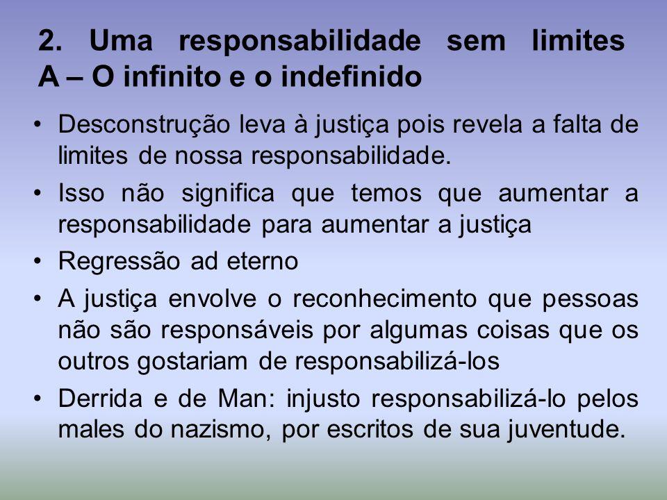2. Uma responsabilidade sem limites A – O infinito e o indefinido Desconstrução leva à justiça pois revela a falta de limites de nossa responsabilidad