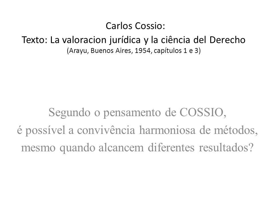 Carlos Cossio: Texto: La valoracion jurídica y la ciência del Derecho (Arayu, Buenos Aires, 1954, capítulos 1 e 3) Segundo o pensamento de COSSIO, é possível a convivência harmoniosa de métodos, mesmo quando alcancem diferentes resultados?