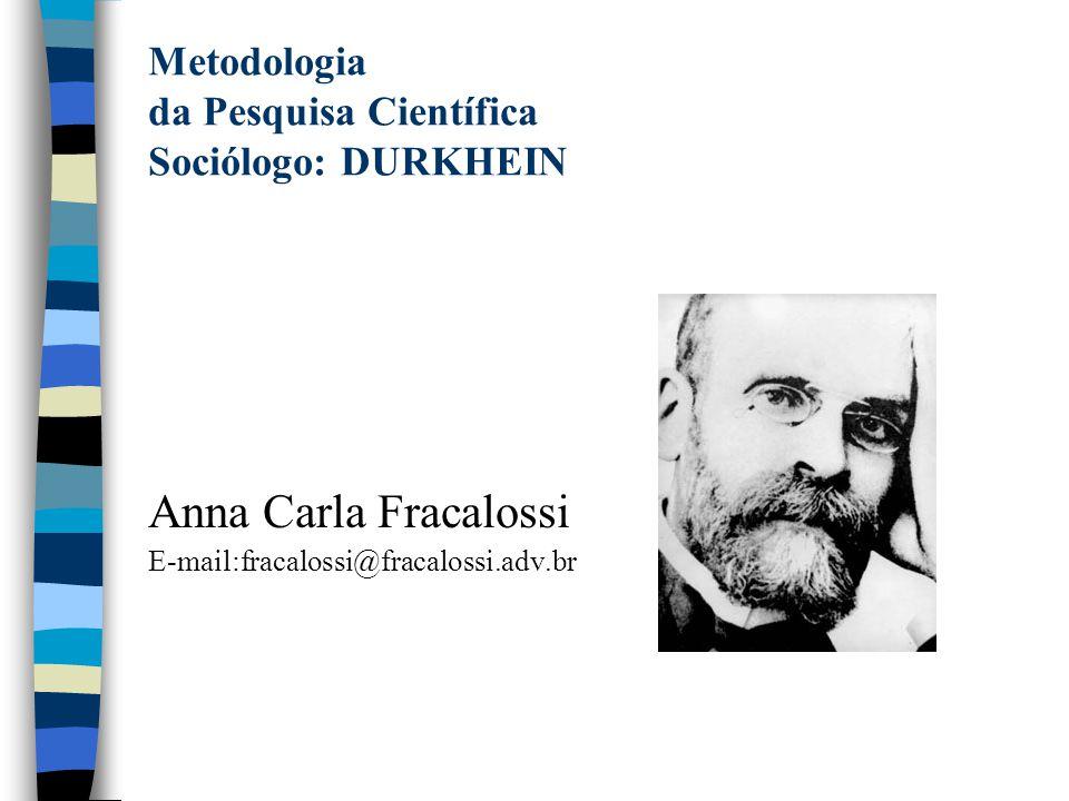 Metodologia da Pesquisa Científica Sociólogo: DURKHEIN Anna Carla Fracalossi E-mail:fracalossi@fracalossi.adv.br