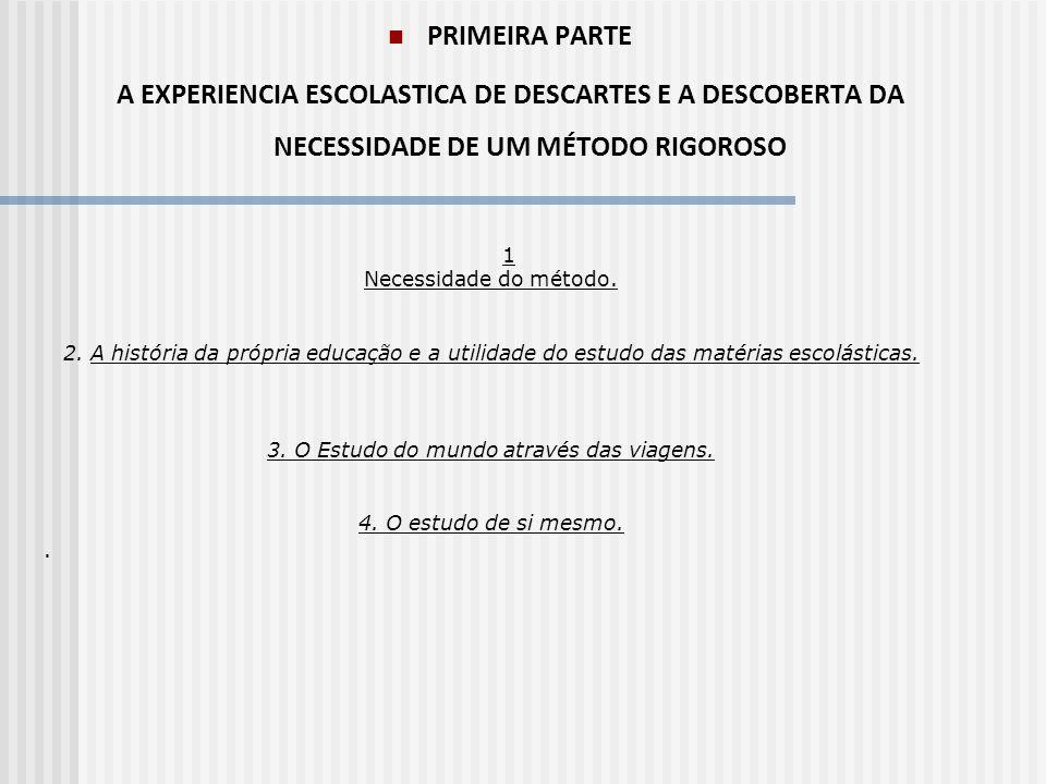 PRIMEIRA PARTE A EXPERIENCIA ESCOLASTICA DE DESCARTES E A DESCOBERTA DA NECESSIDADE DE UM MÉTODO RIGOROSO 1 Necessidade do método. 2. A história da pr