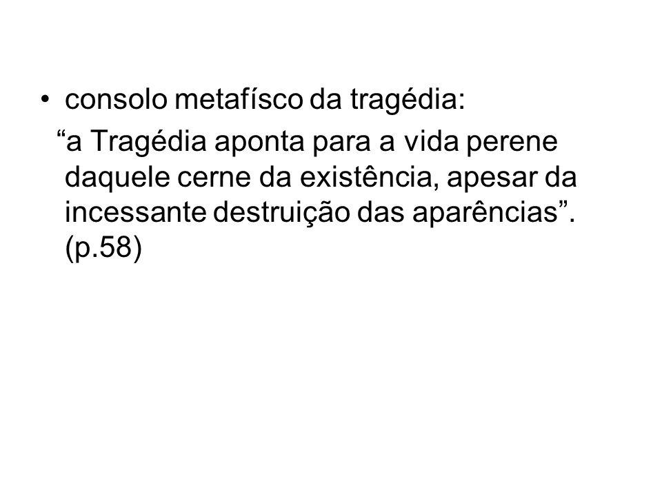 consolo metafísco da tragédia: a Tragédia aponta para a vida perene daquele cerne da existência, apesar da incessante destruição das aparências. (p.58