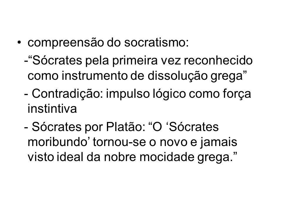 compreensão do socratismo: -Sócrates pela primeira vez reconhecido como instrumento de dissolução grega - Contradição: impulso lógico como força insti