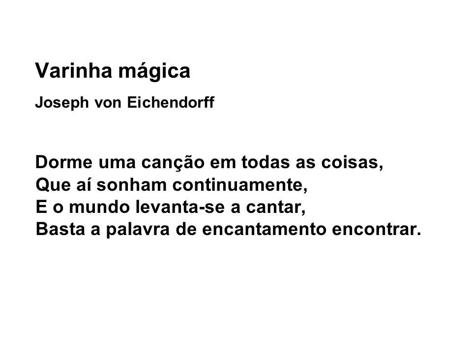 Varinha mágica Joseph von Eichendorff Dorme uma canção em todas as coisas, Que aí sonham continuamente, E o mundo levanta-se a cantar, Basta a palavra