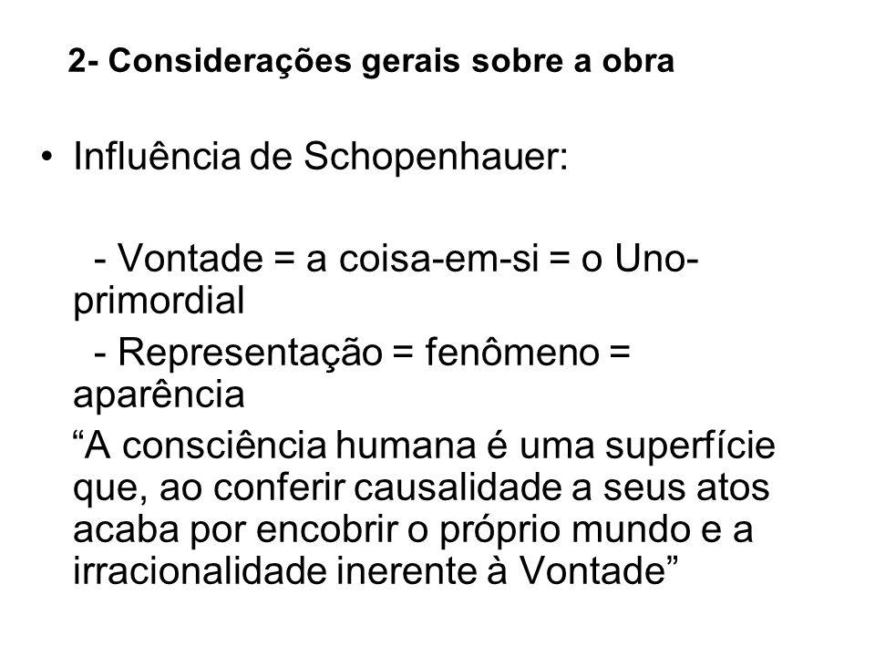 2- Considerações gerais sobre a obra Influência de Schopenhauer: - Vontade = a coisa-em-si = o Uno- primordial - Representação = fenômeno = aparência
