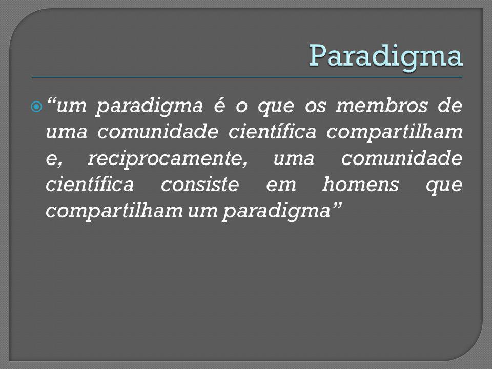 um paradigma é o que os membros de uma comunidade científica compartilham e, reciprocamente, uma comunidade científica consiste em homens que comparti