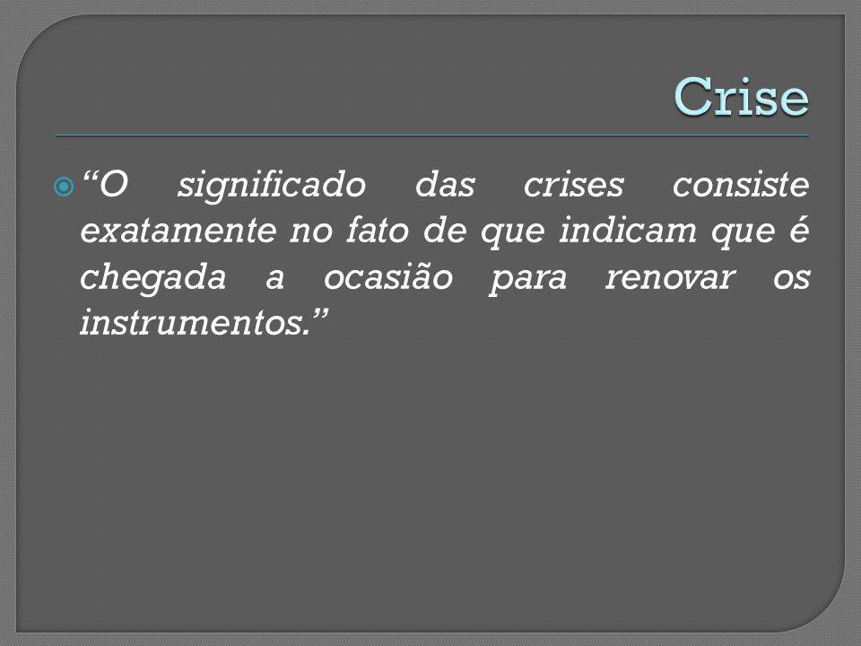 O significado das crises consiste exatamente no fato de que indicam que é chegada a ocasião para renovar os instrumentos.